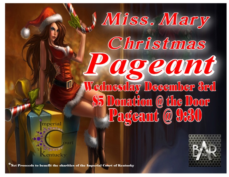 The Imperial Court of Kentucky presents our annual Miss Mary Christmas Pageant! Join us as we watch fierce queens battle it out for the ultimate title of Christmas! Wednesday, December 3, 2014 The Bar Complex Door @ 8:30 Show @ 9:30 $5 Door Donation