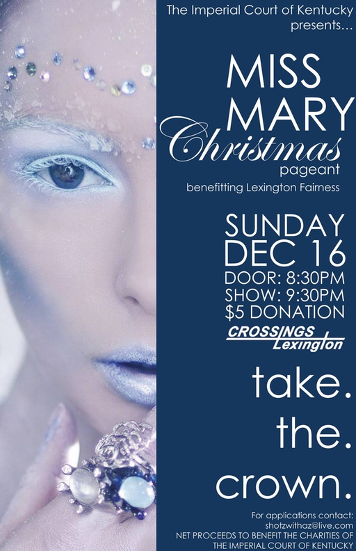 The Imperial Court of Kentucky presents our annual Miss Mary Christmas Pageant this year to benefit Lexington Fairness! Join us as we watch fierce queens battle it out for the ultimate title of Christmas! The winner of this pageant will be eligible to compete for the Ultimate Entertainer at the end of the reign. For any information or for contestant applications please contact Empress XXXIV Kali Dupree or Empress XXX ShotZ Sunday, December 16, 2015 Crossings Lexington $5 Door Donation @ 8:30 PM Pageant @ 9:30 PM