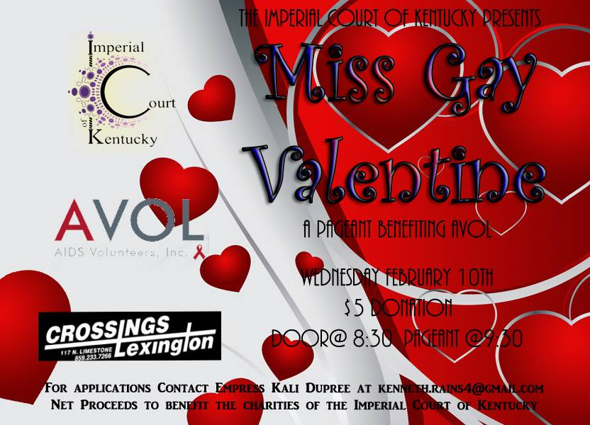"The Imperial Court of Kentucky presents our annual Miss Gay Valentine Pageant this year to benefit AVOL! Join us as we watch fierce queens battle it out for the ultimate title of Valentine! The winner of this pageant will be eligible to compete for the Ultimate Entertainer at the end of the reign. For any information or for contestant applications please contact Empress XXXIV Kali Dupree or Emperor XXXIII Tim ""Papaw"" Logsdon"