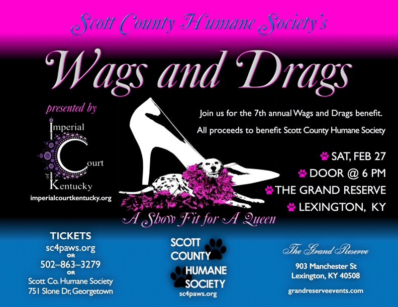 "Come join us for the 7th annual Wags and Drags benefit for the Scott County Humane Society - ""For Pets' Sake"" and help save all of our furry little friends! You'll enjoy an evening fit for a queen, adorned with rhinestones, drinks, hors d'oeurves, a silent auction, 50-50 raffle, cash bar, and a live show to raise funds! Tickets Prices: One: $50 Two: $85 Table for Ten: $425 Available at sc4paws.org, (502) 863-3279, or Scott Co. Humane Society @ 751 Slone Dr, Georgetown, KY. Casual or cocktail attire are appropriate for this event. Saturday, February 27, 2015 The Grand Reserve 908 Manchester St. Lexington, KY Door @ 6 PM"