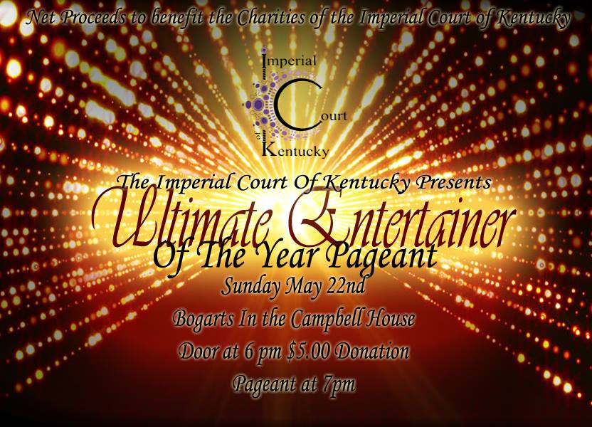 Join the Imperial Court of Kentucky at the Ultimate Entertainer of the Year Pageant. We will witness the winners of Diva of Darkness, Miss Mary Christmas, Miss Gay Valentine, Inner Diva, and Miss Derby Pride compete for the Ultimate title in 3 categories. Net proceeds to benefit the charities of the Imperial Court of Kentucky. Sunday, May 22, 2015 Bogart's at The Campbell House $5 Door Donation @ 6:00 PM Show @ 7:00 PM