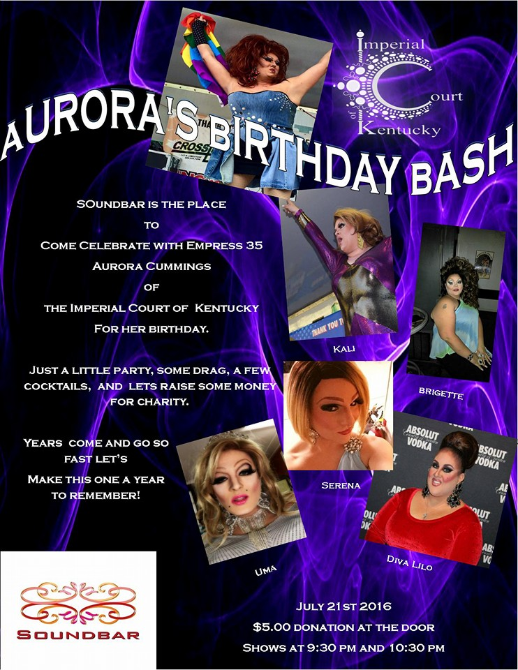 Come out and Celebrate with Empress 35 of the Imperial Court of Kentucky Aurora Cummings for her Birthday. Lets raise some money for a good cause and maybe have a few drinks and an amazing show. $5.00 donation at the door and of course all proceeds will go to the charities of the Imperial Court of Kentucky. Thursday, July 21, 2016 Soundbar Lexington $5 Donation @ 8:30PM Shows @ 9:30PM & 10:30PM