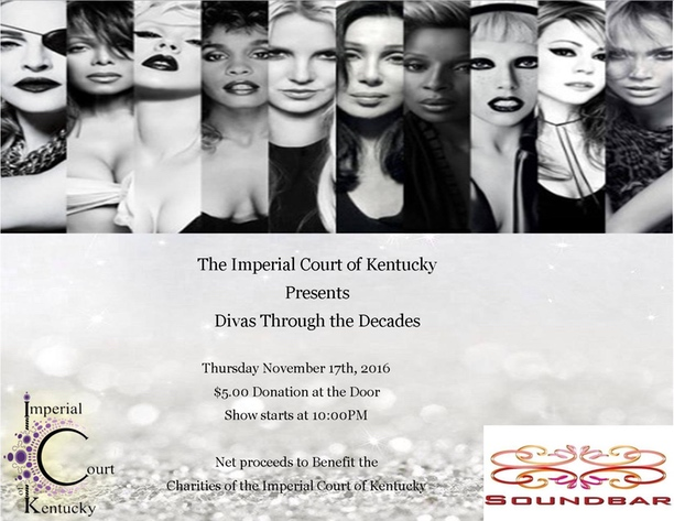 The Imperial Court of Kentucky would like to invite you to come out for a night of Divas Honored through the Decades with your host Aurora Cummings and Serena Van Daren. Your favorite Drag Queens will be twirling to some of thier favorite divas. There will also be a few surpirises throughout the night. Thursday, November 17, 2016 Soundbar Lexington $5 Donation @ 9PM Show @ 10PM